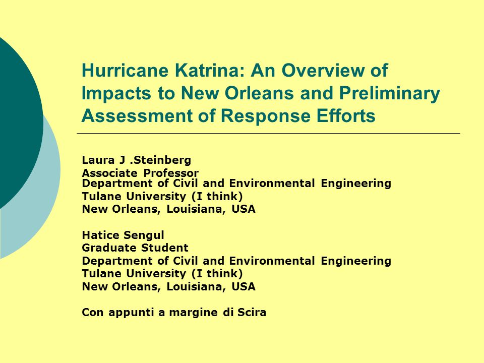 Hurricane Katrina: An Overview of Impacts to New Orleans and Preliminary Assessment of Response Efforts Laura J.Steinberg Associate Professor Department of Civil and Environmental Engineering Tulane University (I think) New Orleans, Louisiana, USA Hatice Sengul Graduate Student Department of Civil and Environmental Engineering Tulane University (I think) New Orleans, Louisiana, USA Con appunti a margine di Scira
