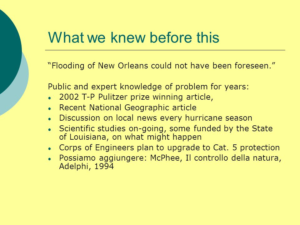 What we knew before this Flooding of New Orleans could not have been foreseen. Public and expert knowledge of problem for years: ● 2002 T-P Pulitzer prize winning article, ● Recent National Geographic article ● Discussion on local news every hurricane season ● Scientific studies on-going, some funded by the State of Louisiana, on what might happen ● Corps of Engineers plan to upgrade to Cat.
