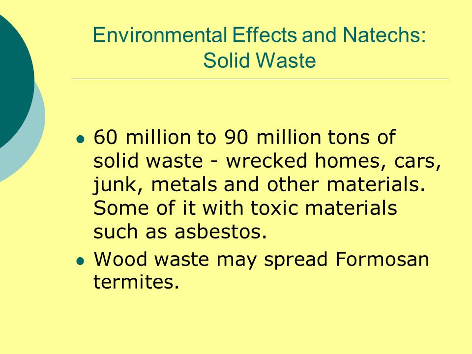 Environmental Effects and Natechs: Solid Waste 60 million to 90 million tons of solid waste - wrecked homes, cars, junk, metals and other materials.