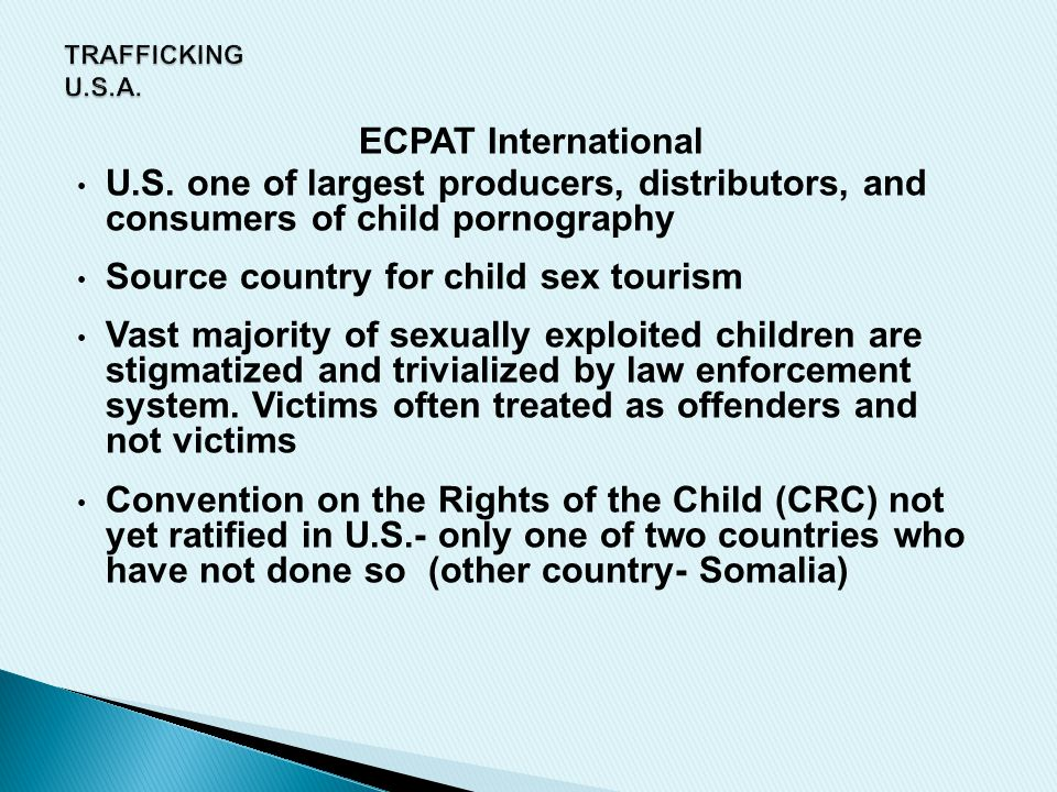 ECPAT International U.S. one of largest producers, distributors, and consumers of child pornography Source country for child sex tourism Vast majority