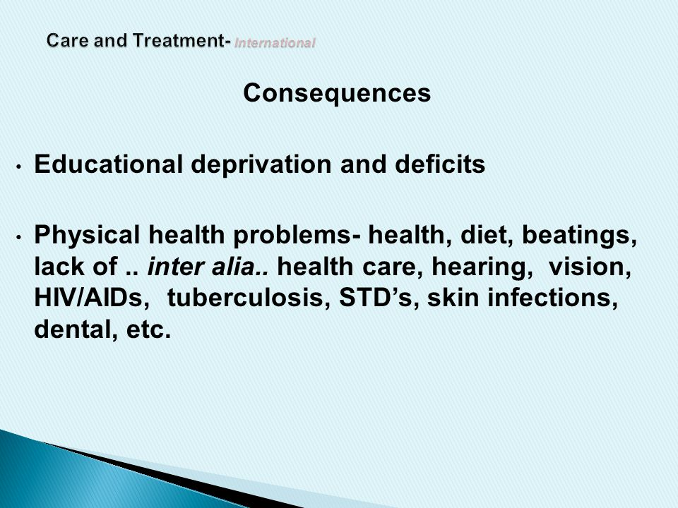 Consequences Educational deprivation and deficits Physical health problems- health, diet, beatings, lack of..