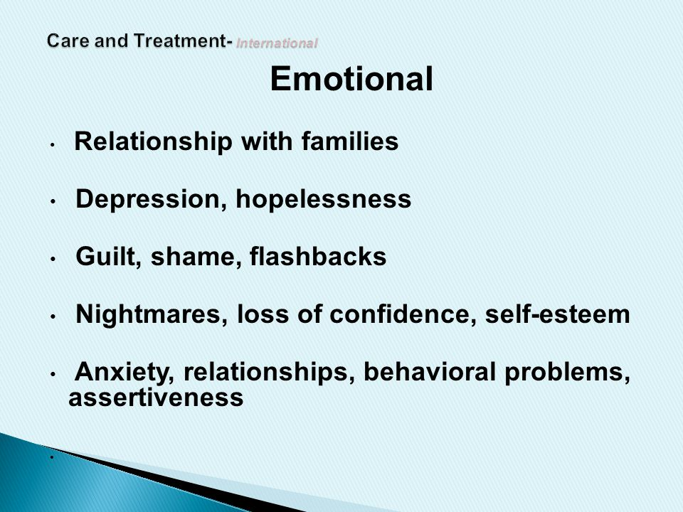 Emotional Relationship with families Depression, hopelessness Guilt, shame, flashbacks Nightmares, loss of confidence, self-esteem Anxiety, relationships, behavioral problems, assertiveness