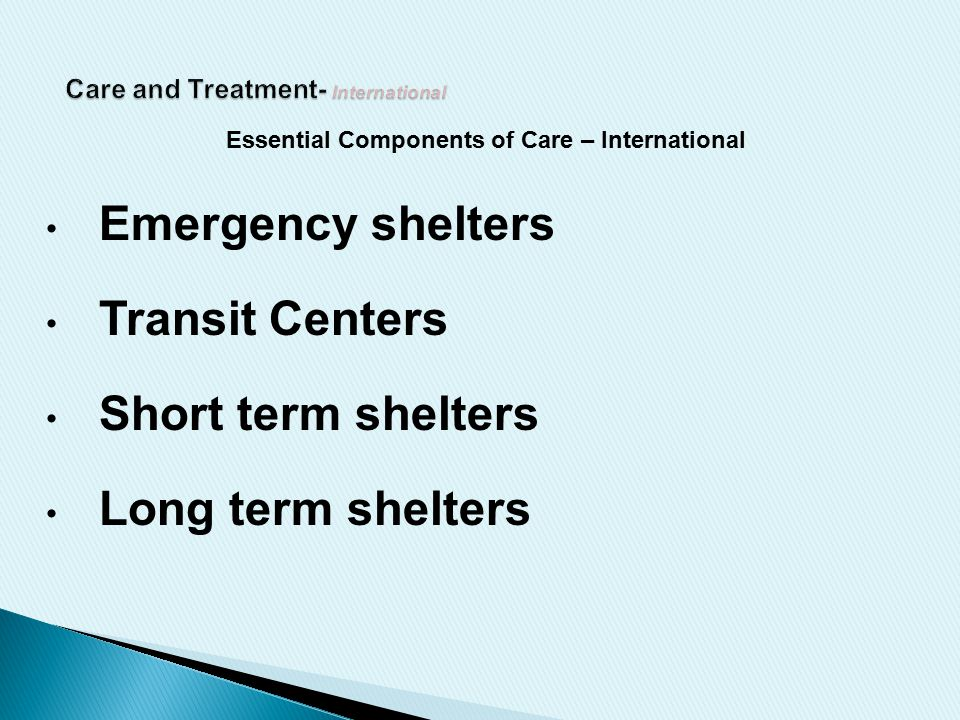 Essential Components of Care – International Emergency shelters Transit Centers Short term shelters Long term shelters