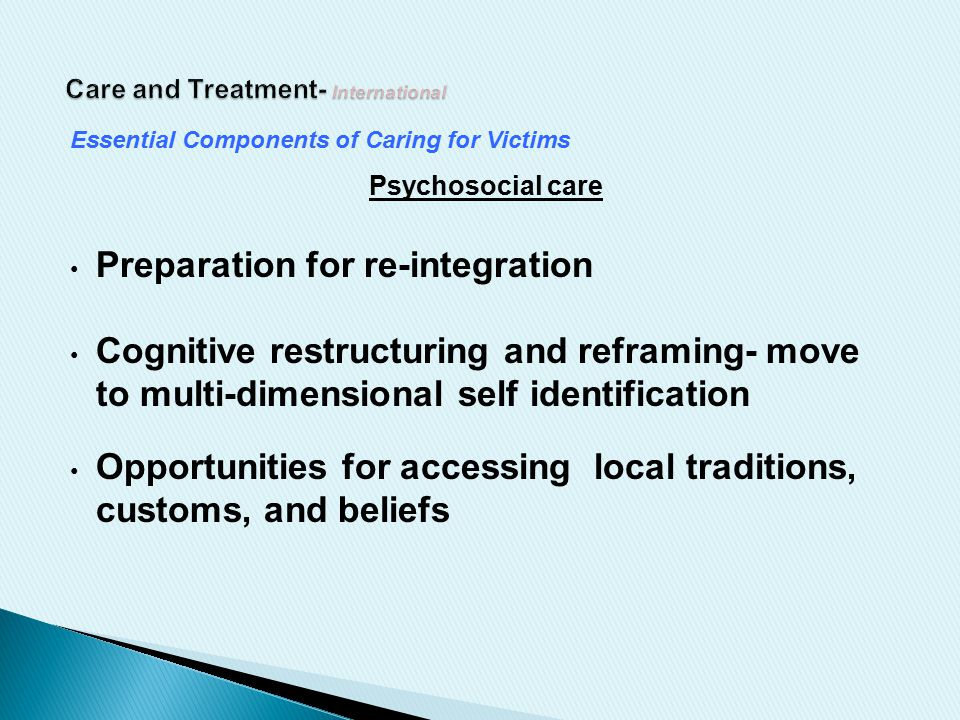 Essential Components of Caring for Victims Psychosocial care Preparation for re-integration Cognitive restructuring and reframing- move to multi-dimensional self identification Opportunities for accessing local traditions, customs, and beliefs