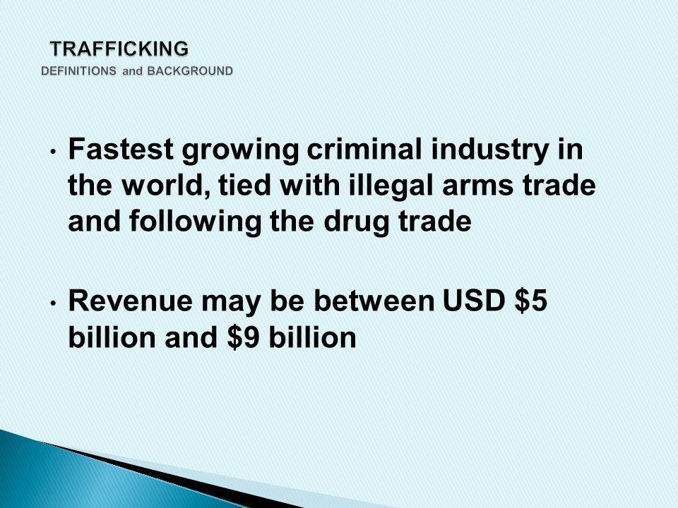 Fastest growing criminal industry in the world, tied with illegal arms trade and following the drug trade Revenue may be between USD $5 billion and $9 billion