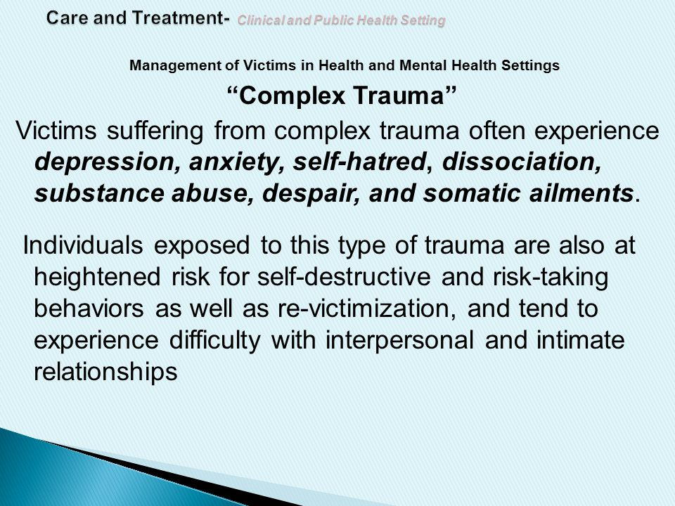 Management of Victims in Health and Mental Health Settings Complex Trauma Victims suffering from complex trauma often experience depression, anxiety, self-hatred, dissociation, substance abuse, despair, and somatic ailments.