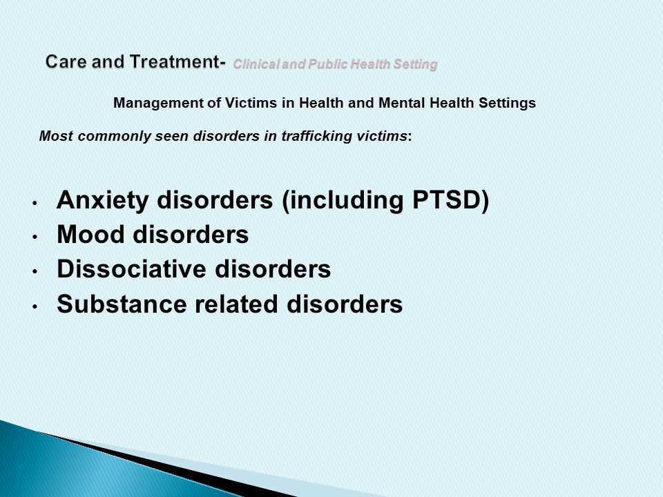 Management of Victims in Health and Mental Health Settings Most commonly seen disorders in trafficking victims: Anxiety disorders (including PTSD) Mood disorders Dissociative disorders Substance related disorders