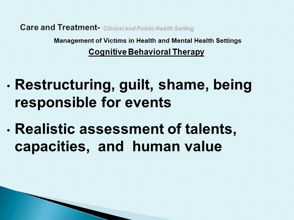 Management of Victims in Health and Mental Health Settings Cognitive Behavioral Therapy Restructuring, guilt, shame, being responsible for events Realistic assessment of talents, capacities, and human value