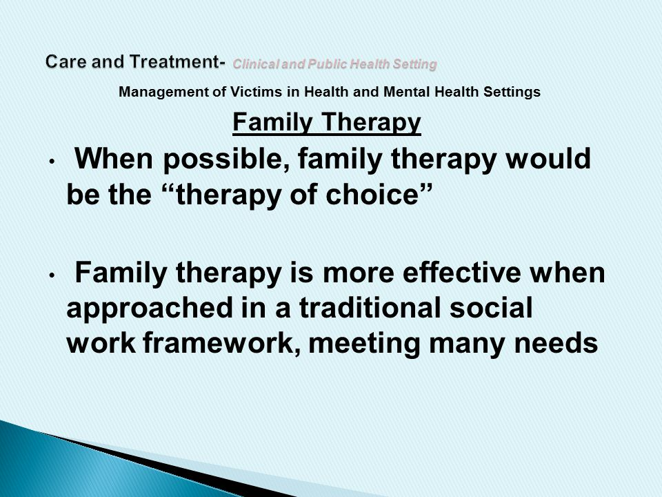 Management of Victims in Health and Mental Health Settings Family Therapy When possible, family therapy would be the therapy of choice Family therapy is more effective when approached in a traditional social work framework, meeting many needs
