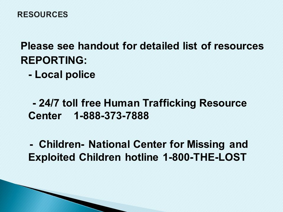 Please see handout for detailed list of resources REPORTING: - Local police - 24/7 toll free Human Trafficking Resource Center 1-888-373-7888 - Children- National Center for Missing and Exploited Children hotline 1-800-THE-LOST