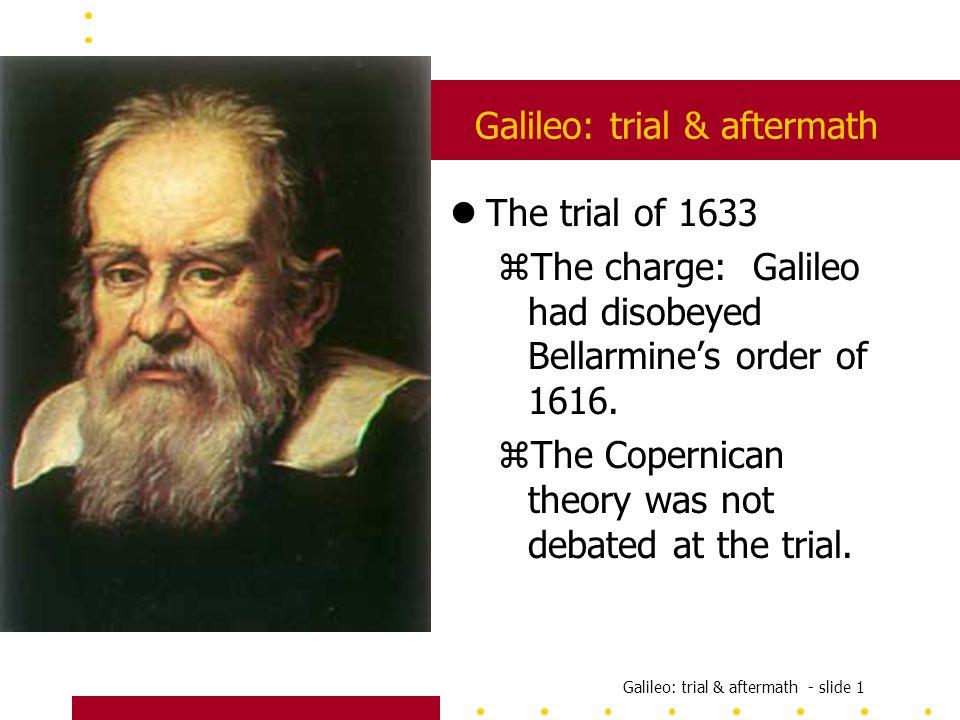 Galileo: trial & aftermath - slide 1 Galileo: trial & aftermath lThe trial of 1633 zThe charge: Galileo had disobeyed Bellarmine's order of 1616.