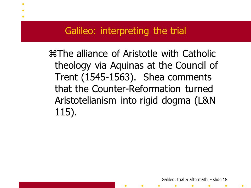 Galileo: trial & aftermath - slide 18 Galileo: interpreting the trial zThe alliance of Aristotle with Catholic theology via Aquinas at the Council of Trent (1545-1563).