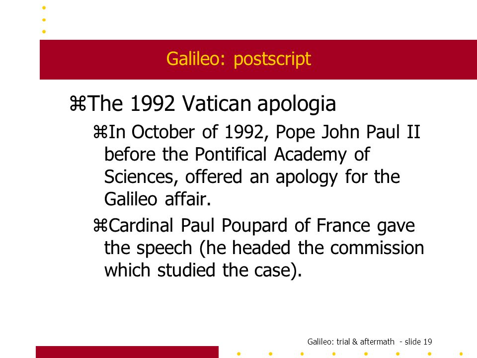 Galileo: trial & aftermath - slide 19 Galileo: postscript zThe 1992 Vatican apologia zIn October of 1992, Pope John Paul II before the Pontifical Academy of Sciences, offered an apology for the Galileo affair.
