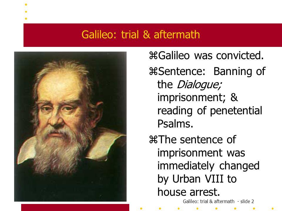 Galileo: trial & aftermath - slide 2 Galileo: trial & aftermath zGalileo was convicted.