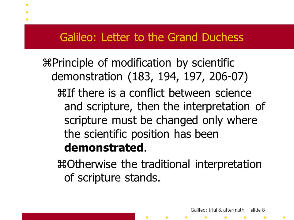 Galileo: trial & aftermath - slide 8 Galileo: Letter to the Grand Duchess zPrinciple of modification by scientific demonstration (183, 194, 197, 206-07) zIf there is a conflict between science and scripture, then the interpretation of scripture must be changed only where the scientific position has been demonstrated.