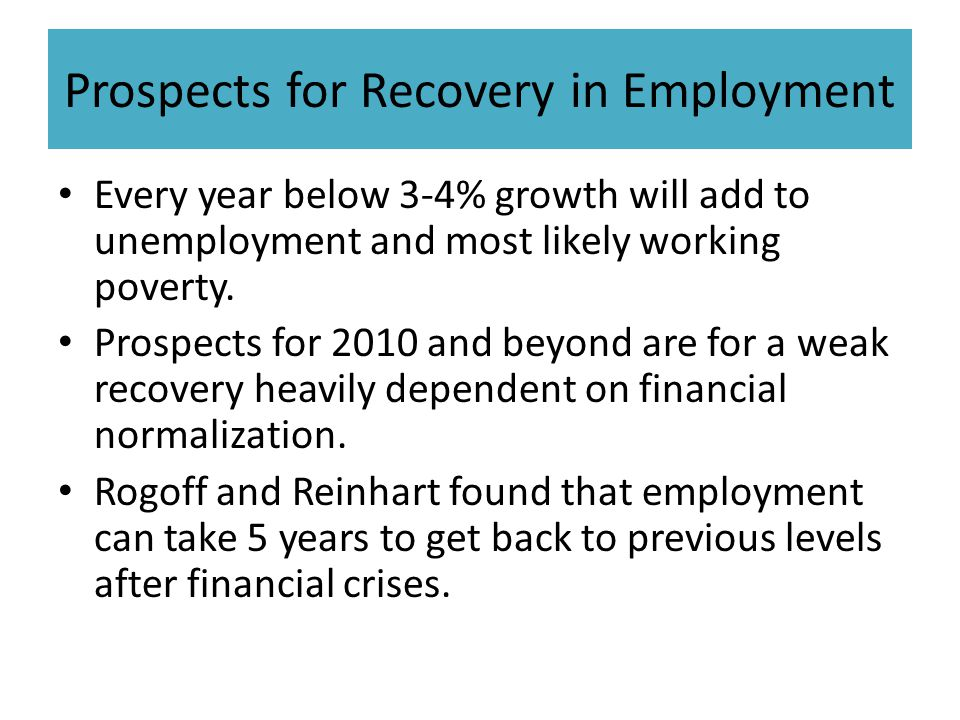 Prospects for Recovery in Employment Every year below 3-4% growth will add to unemployment and most likely working poverty. Prospects for 2010 and bey
