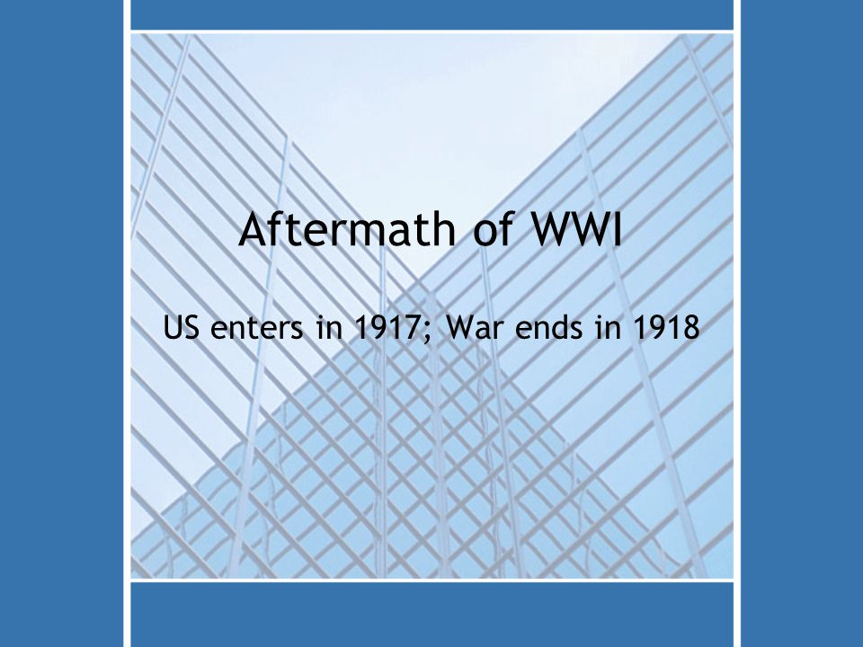 Aftermath of WWI US enters in 1917; War ends in 1918