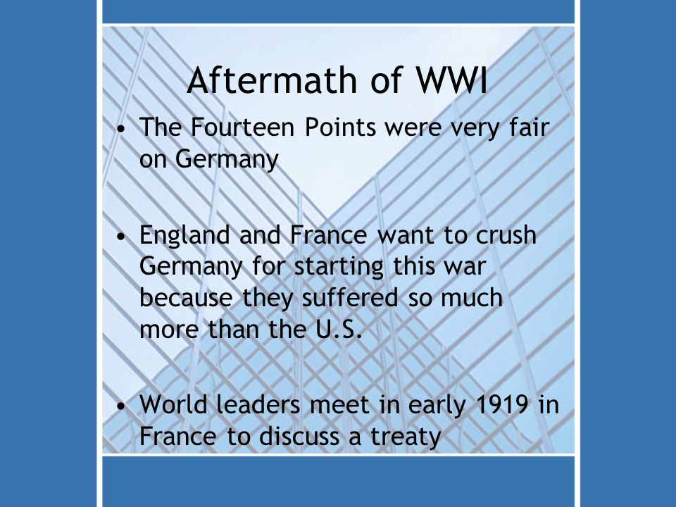 Aftermath of WWI The Fourteen Points were very fair on Germany England and France want to crush Germany for starting this war because they suffered so much more than the U.S.