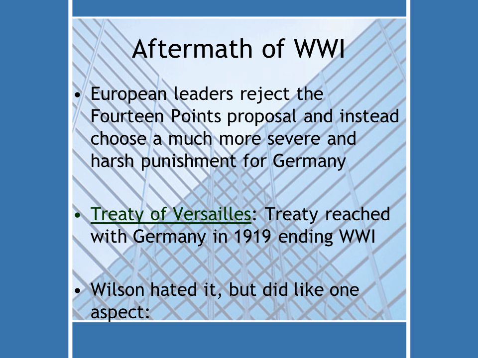 Aftermath of WWI European leaders reject the Fourteen Points proposal and instead choose a much more severe and harsh punishment for Germany Treaty of Versailles: Treaty reached with Germany in 1919 ending WWI Wilson hated it, but did like one aspect: