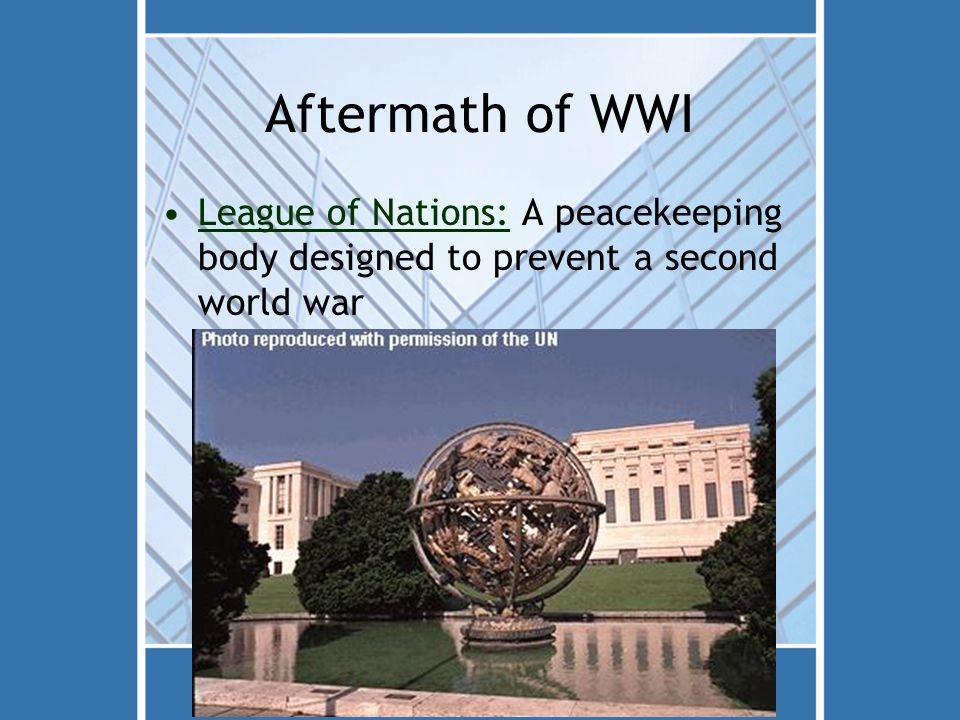 Aftermath of WWI League of Nations: A peacekeeping body designed to prevent a second world war