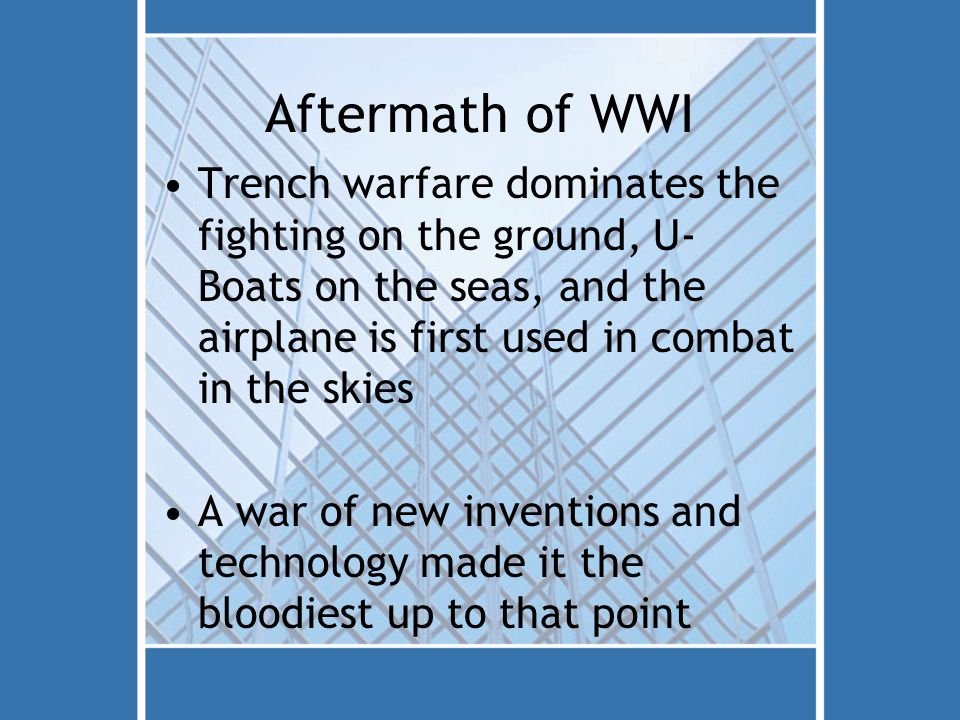 Aftermath of WWI Trench warfare dominates the fighting on the ground, U- Boats on the seas, and the airplane is first used in combat in the skies A war of new inventions and technology made it the bloodiest up to that point
