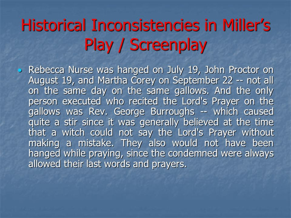 Historical Inconsistencies in Miller's Play / Screenplay  Rebecca Nurse was hanged on July 19, John Proctor on August 19, and Martha Corey on Septemb