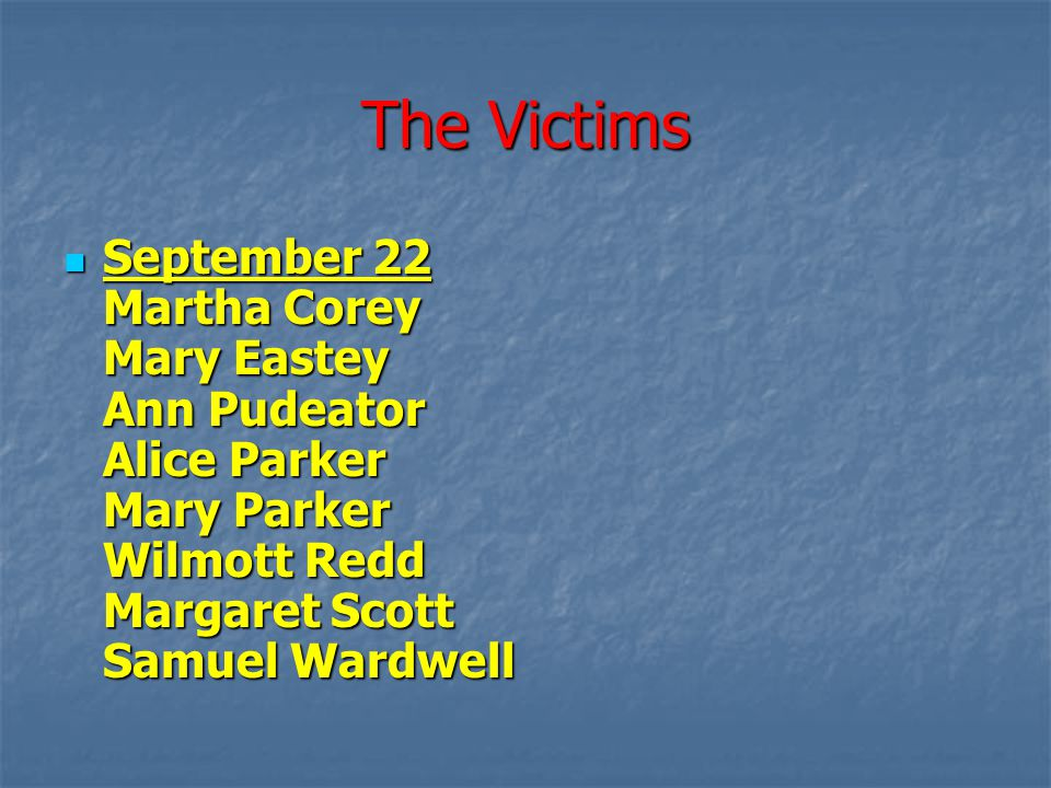 The Victims September 22 Martha Corey Mary Eastey Ann Pudeator Alice Parker Mary Parker Wilmott Redd Margaret Scott Samuel Wardwell September 22 Marth