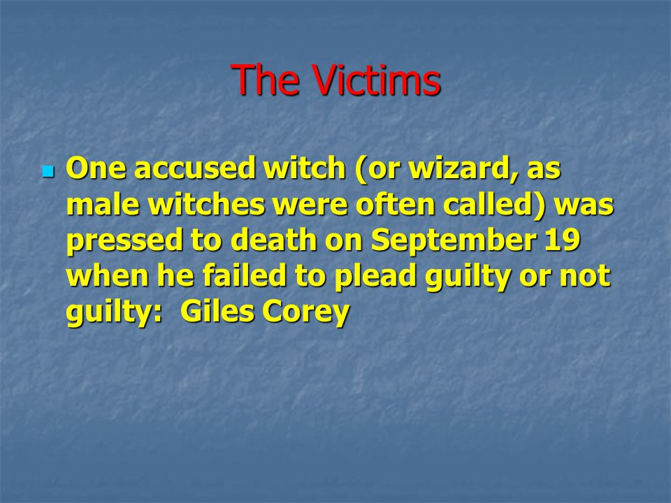 The Victims One accused witch (or wizard, as male witches were often called) was pressed to death on September 19 when he failed to plead guilty or no