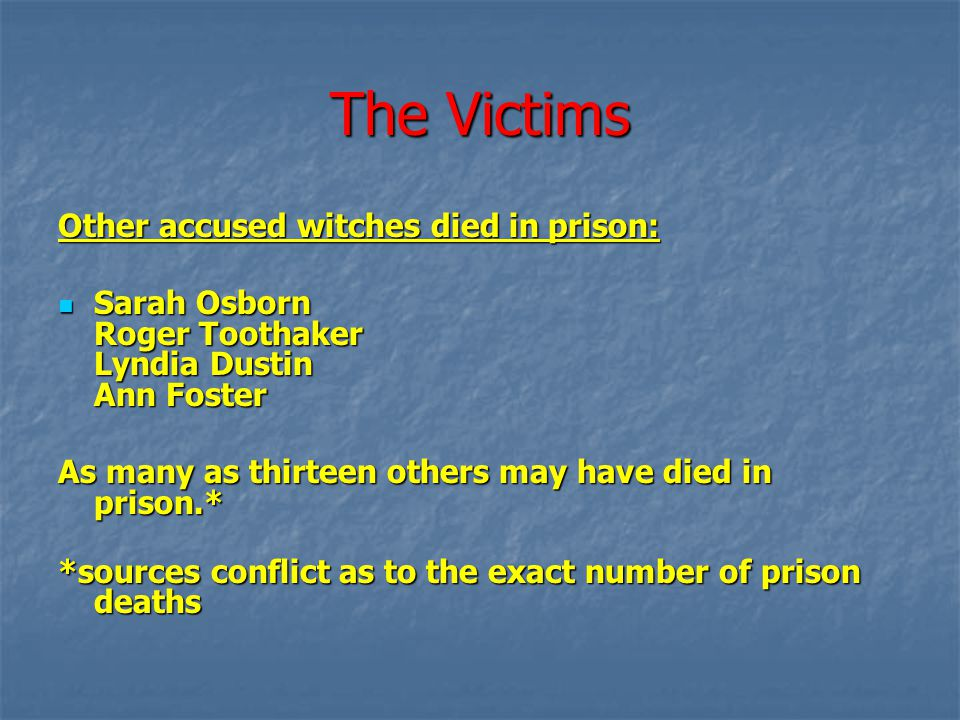 The Victims Other accused witches died in prison: Sarah Osborn Roger Toothaker Lyndia Dustin Ann Foster Sarah Osborn Roger Toothaker Lyndia Dustin Ann