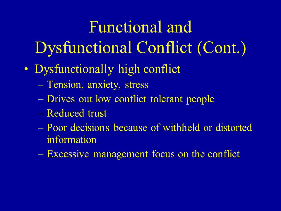 Functional and Dysfunctional Conflict (Cont.) Dysfunctionally high conflict –Tension, anxiety, stress –Drives out low conflict tolerant people –Reduced trust –Poor decisions because of withheld or distorted information –Excessive management focus on the conflict