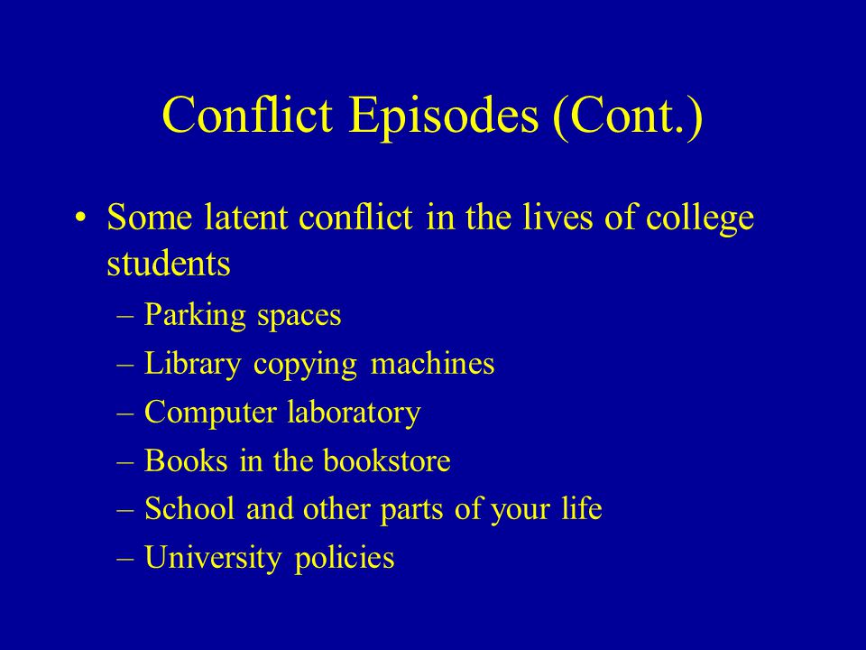 Conflict Episodes (Cont.) Some latent conflict in the lives of college students –Parking spaces –Library copying machines –Computer laboratory –Books in the bookstore –School and other parts of your life –University policies