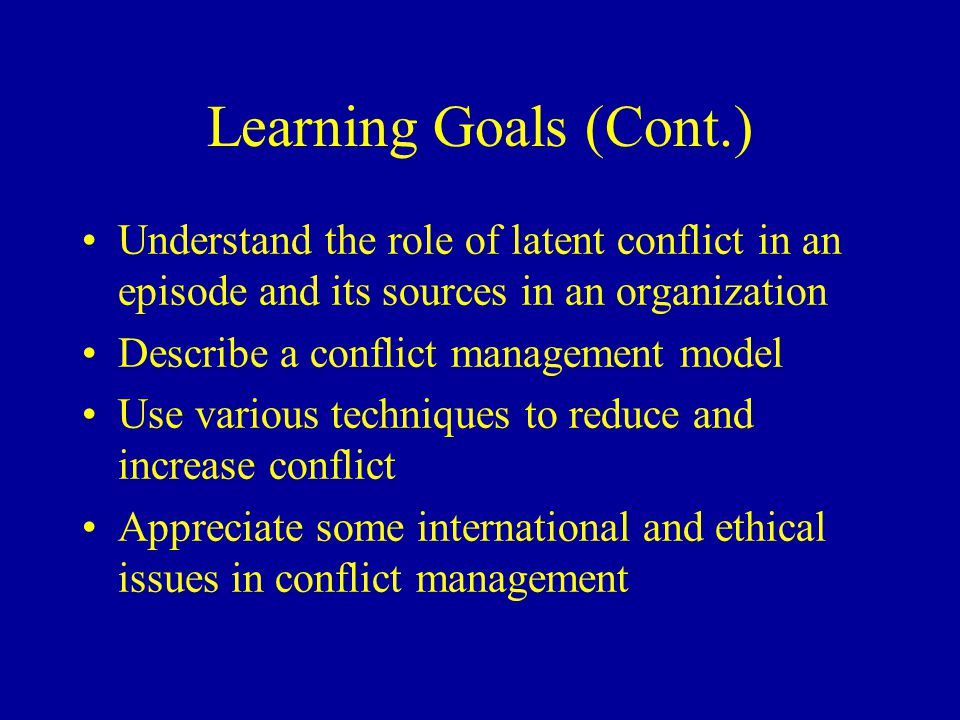 Learning Goals (Cont.) Understand the role of latent conflict in an episode and its sources in an organization Describe a conflict management model Use various techniques to reduce and increase conflict Appreciate some international and ethical issues in conflict management