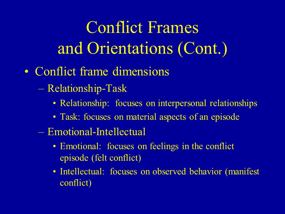 Conflict Frames and Orientations (Cont.) Conflict frame dimensions –Relationship-Task Relationship: focuses on interpersonal relationships Task: focuses on material aspects of an episode –Emotional-Intellectual Emotional: focuses on feelings in the conflict episode (felt conflict) Intellectual: focuses on observed behavior (manifest conflict)