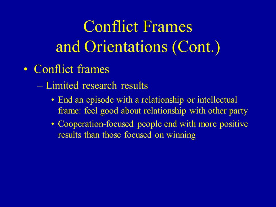 Conflict Frames and Orientations (Cont.) Conflict frames –Limited research results End an episode with a relationship or intellectual frame: feel good about relationship with other party Cooperation-focused people end with more positive results than those focused on winning
