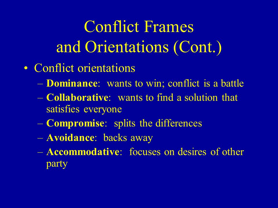 Conflict Frames and Orientations (Cont.) Conflict orientations –Dominance: wants to win; conflict is a battle –Collaborative: wants to find a solution that satisfies everyone –Compromise: splits the differences –Avoidance: backs away –Accommodative: focuses on desires of other party