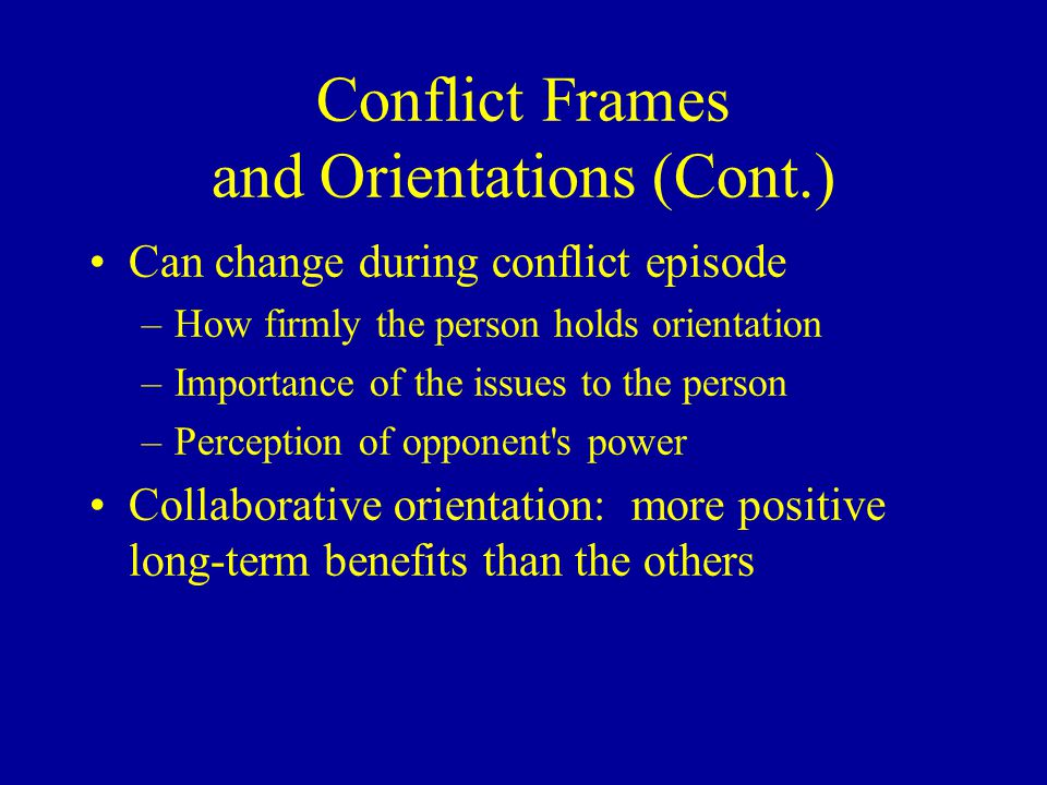 Conflict Frames and Orientations (Cont.) Can change during conflict episode –How firmly the person holds orientation –Importance of the issues to the person –Perception of opponent s power Collaborative orientation: more positive long-term benefits than the others