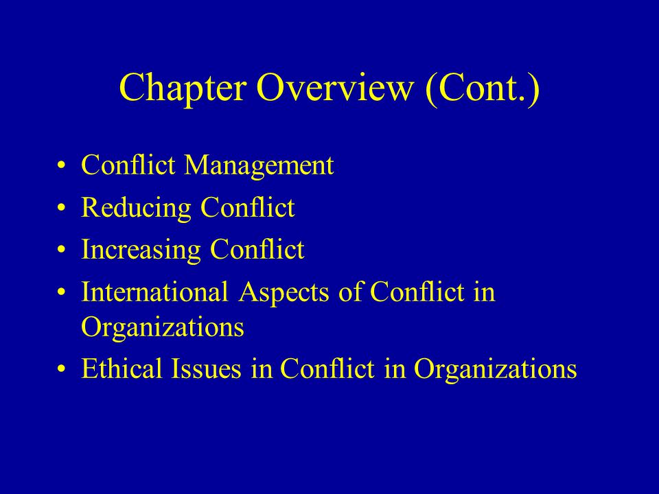 Chapter Overview (Cont.) Conflict Management Reducing Conflict Increasing Conflict International Aspects of Conflict in Organizations Ethical Issues in Conflict in Organizations