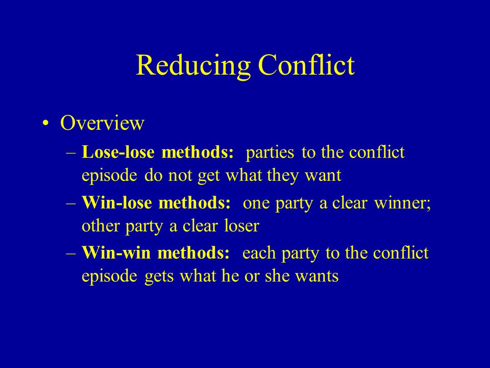 Reducing Conflict Overview –Lose-lose methods: parties to the conflict episode do not get what they want –Win-lose methods: one party a clear winner; other party a clear loser –Win-win methods: each party to the conflict episode gets what he or she wants