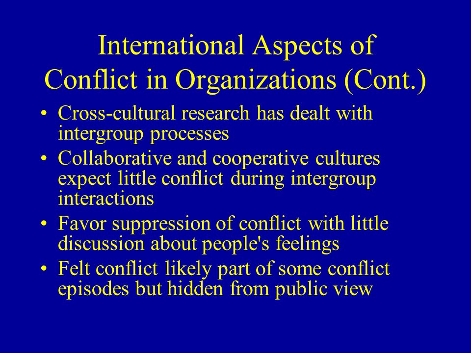 International Aspects of Conflict in Organizations (Cont.) Cross-cultural research has dealt with intergroup processes Collaborative and cooperative cultures expect little conflict during intergroup interactions Favor suppression of conflict with little discussion about people s feelings Felt conflict likely part of some conflict episodes but hidden from public view