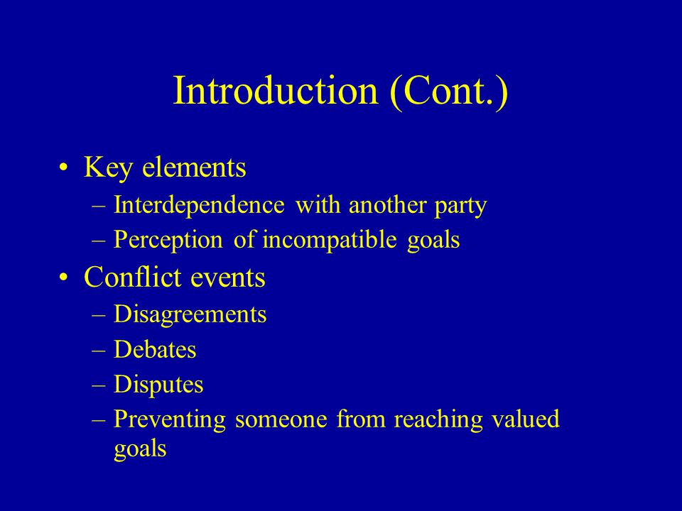 Introduction (Cont.) Conflict is not always bad for an organization Do not need to reduce all conflict Conflict episodes: ebb and flow of conflict An inevitable part of organization life Needed for growth and survival Conflict management includes increasing and decreasing conflict Major management responsibility