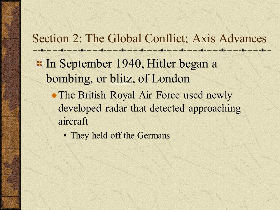 Section 2: The Global Conflict; Axis Advances In September 1940, Hitler began a bombing, or blitz, of London The British Royal Air Force used newly de