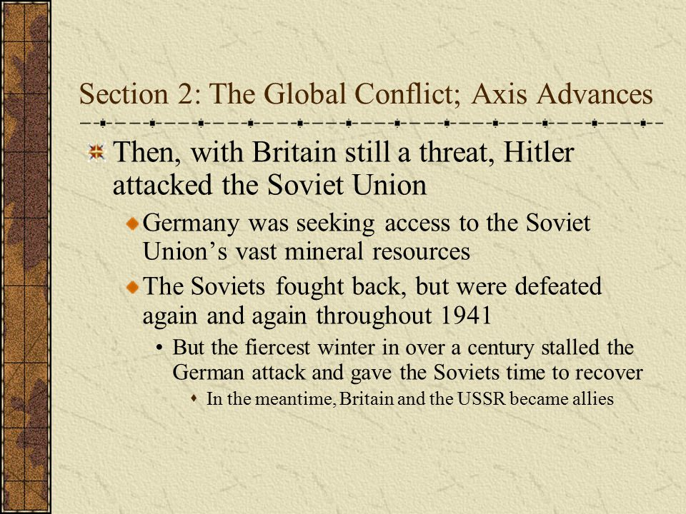Section 2: The Global Conflict; Axis Advances Then, with Britain still a threat, Hitler attacked the Soviet Union Germany was seeking access to the So