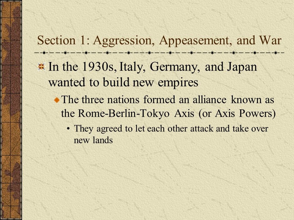 Section 1: Aggression, Appeasement, and War In the 1930s, Italy, Germany, and Japan wanted to build new empires The three nations formed an alliance k
