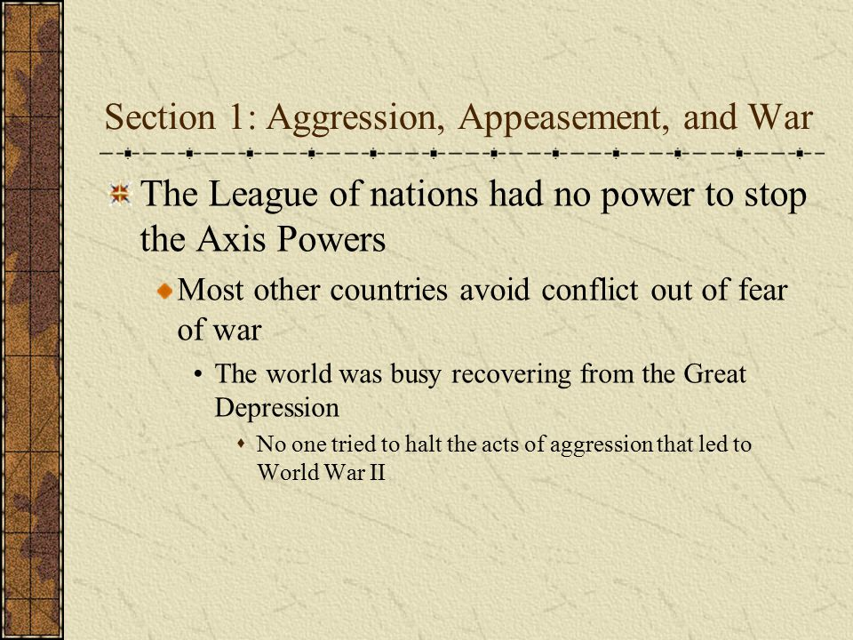 Section 1: Aggression, Appeasement, and War The League of nations had no power to stop the Axis Powers Most other countries avoid conflict out of fear