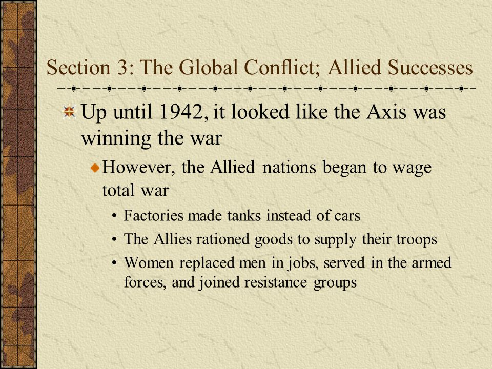 Section 3: The Global Conflict; Allied Successes Up until 1942, it looked like the Axis was winning the war However, the Allied nations began to wage