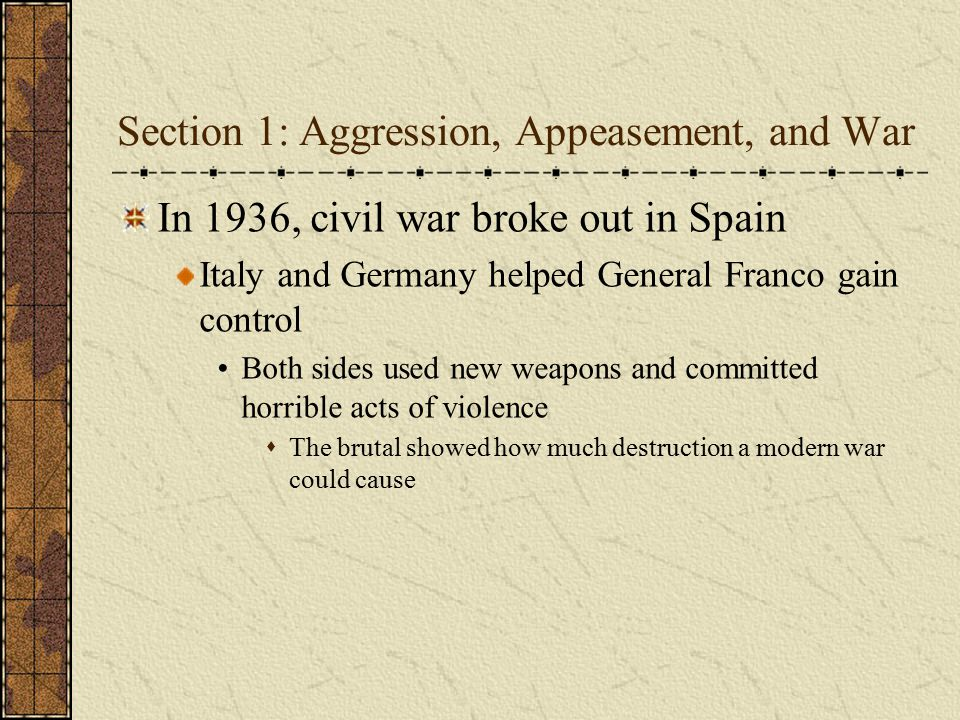 Section 1: Aggression, Appeasement, and War In 1936, civil war broke out in Spain Italy and Germany helped General Franco gain control Both sides used
