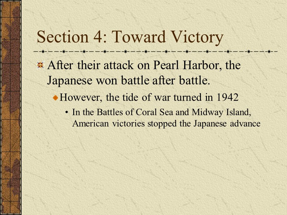 Section 4: Toward Victory After their attack on Pearl Harbor, the Japanese won battle after battle. However, the tide of war turned in 1942 In the Bat