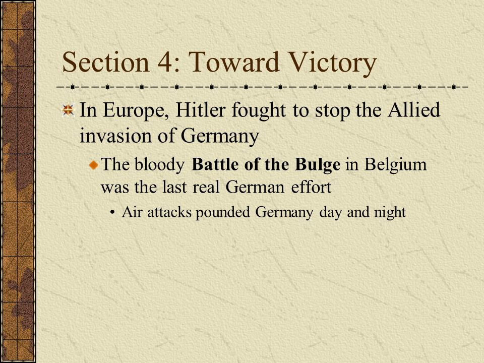 Section 4: Toward Victory In Europe, Hitler fought to stop the Allied invasion of Germany The bloody Battle of the Bulge in Belgium was the last real