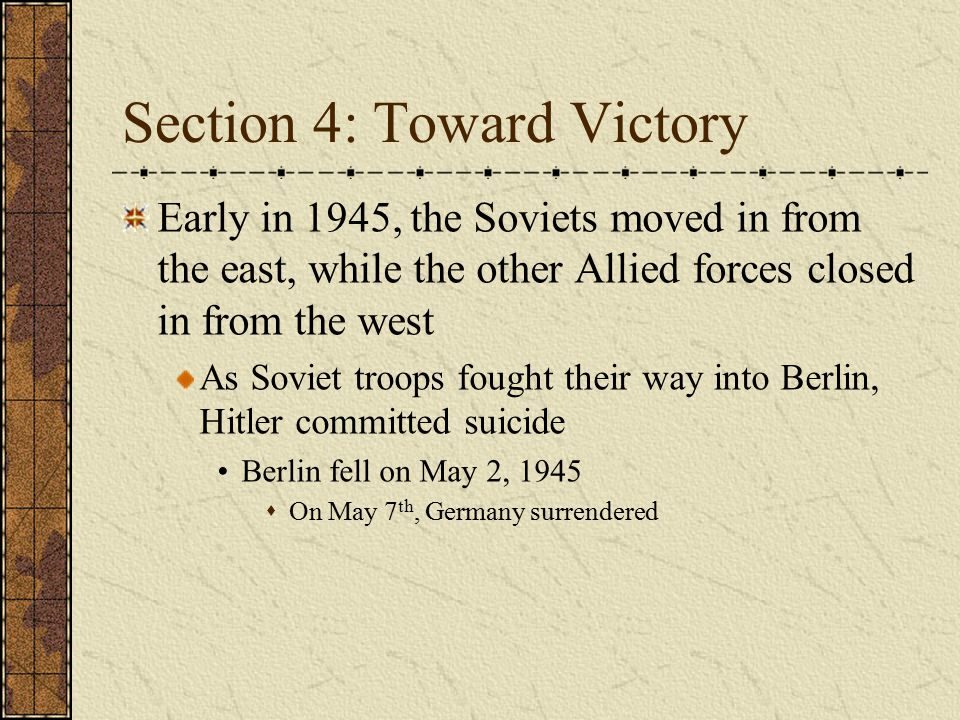 Section 4: Toward Victory Early in 1945, the Soviets moved in from the east, while the other Allied forces closed in from the west As Soviet troops fo