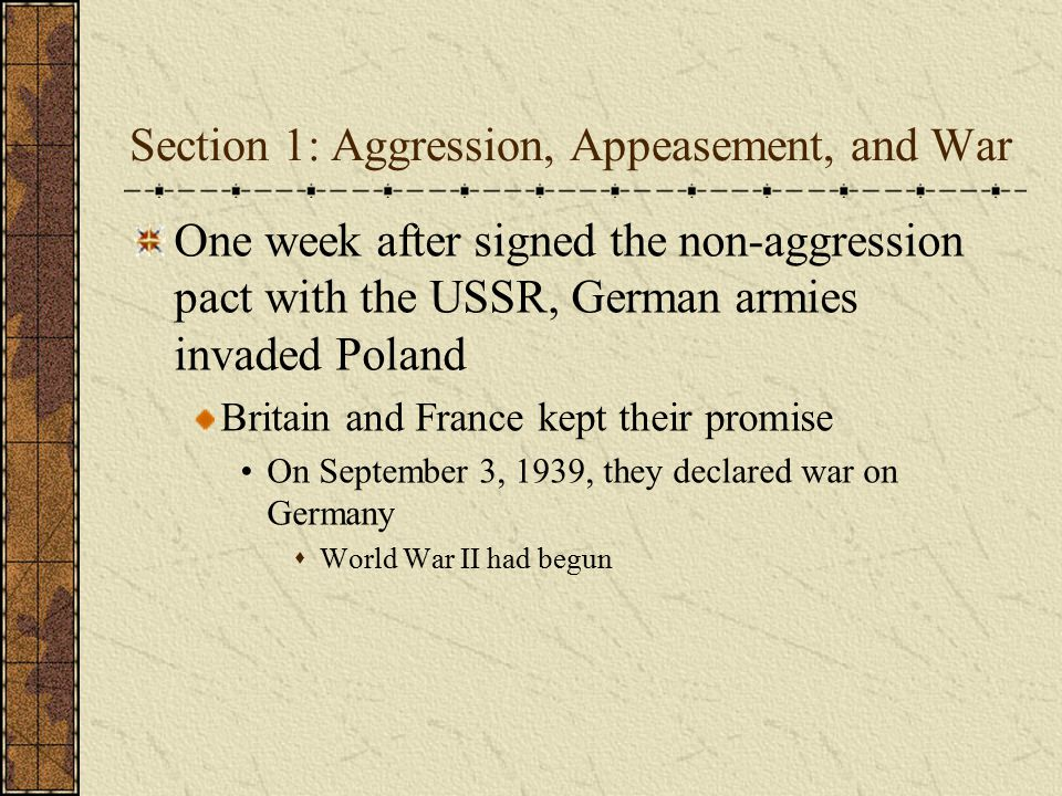 Section 1: Aggression, Appeasement, and War One week after signed the non-aggression pact with the USSR, German armies invaded Poland Britain and Fran